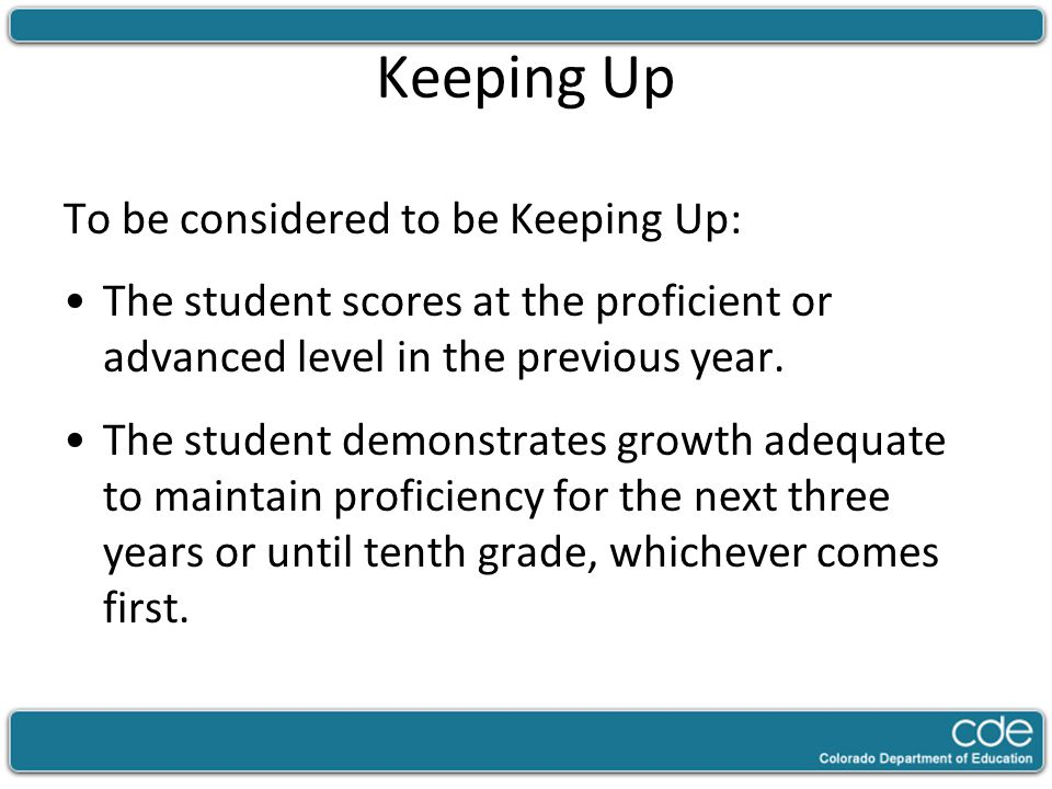 Keeping Up To be considered to be Keeping Up: The student scores at the proficient or advanced level in the previous year.