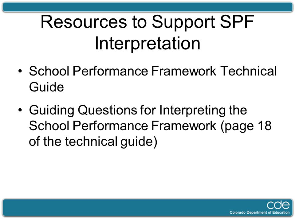 Resources to Support SPF Interpretation School Performance Framework Technical Guide Guiding Questions for Interpreting the School Performance Framework (page 18 of the technical guide)