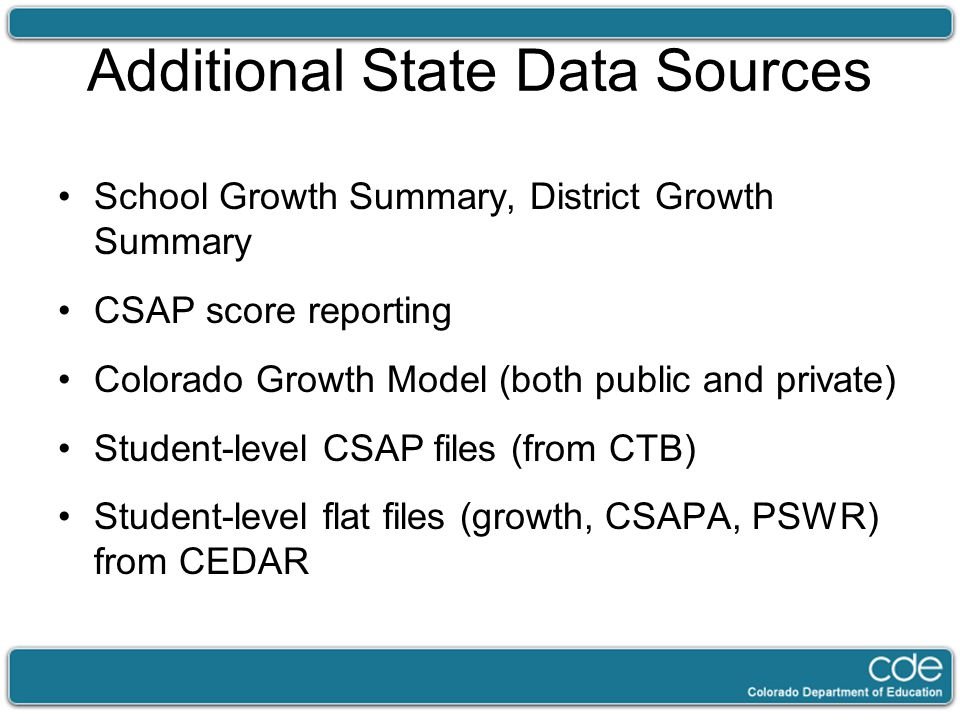 Additional State Data Sources School Growth Summary, District Growth Summary CSAP score reporting Colorado Growth Model (both public and private) Student-level CSAP files (from CTB) Student-level flat files (growth, CSAPA, PSWR) from CEDAR
