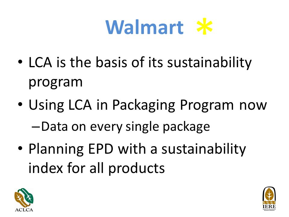 Walmart LCA is the basis of its sustainability program Using LCA in Packaging Program now – Data on every single package Planning EPD with a sustainability index for all products *