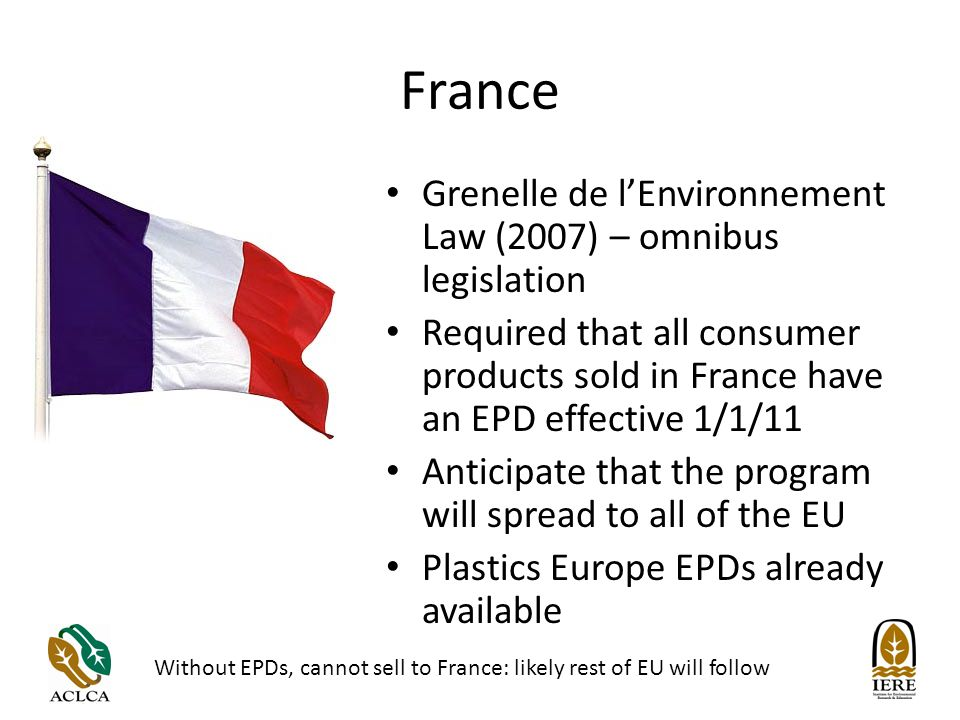 France Grenelle de lEnvironnement Law (2007) – omnibus legislation Required that all consumer products sold in France have an EPD effective 1/1/11 Anticipate that the program will spread to all of the EU Plastics Europe EPDs already available Without EPDs, cannot sell to France: likely rest of EU will follow