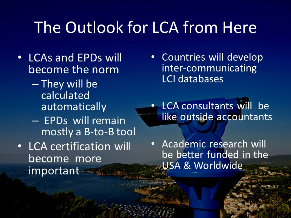 The Outlook for LCA from Here LCAs and EPDs will become the norm – They will be calculated automatically – EPDs will remain mostly a B-to-B tool LCA certification will become more important Countries will develop inter-communicating LCI databases LCA consultants will be like outside accountants Academic research will be better funded in the USA & Worldwide