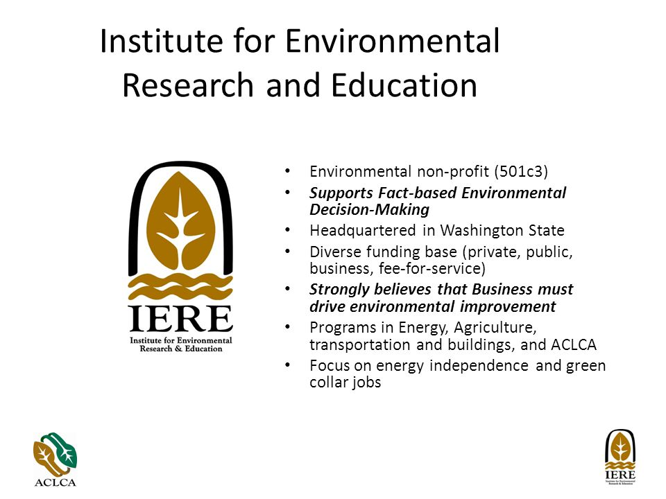 Institute for Environmental Research and Education Environmental non-profit (501c3) Supports Fact-based Environmental Decision-Making Headquartered in Washington State Diverse funding base (private, public, business, fee-for-service) Strongly believes that Business must drive environmental improvement Programs in Energy, Agriculture, transportation and buildings, and ACLCA Focus on energy independence and green collar jobs
