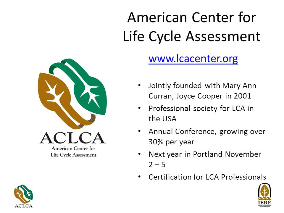 American Center for Life Cycle Assessment www.lcacenter.org Jointly founded with Mary Ann Curran, Joyce Cooper in 2001 Professional society for LCA in the USA Annual Conference, growing over 30% per year Next year in Portland November 2 – 5 Certification for LCA Professionals