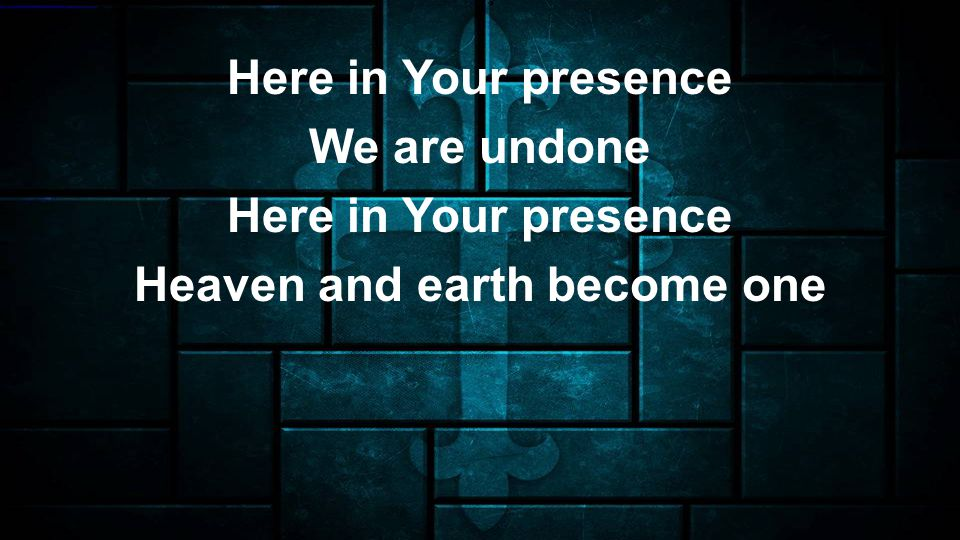 Here in Your presence We are undone Here in Your presence Heaven and earth become one