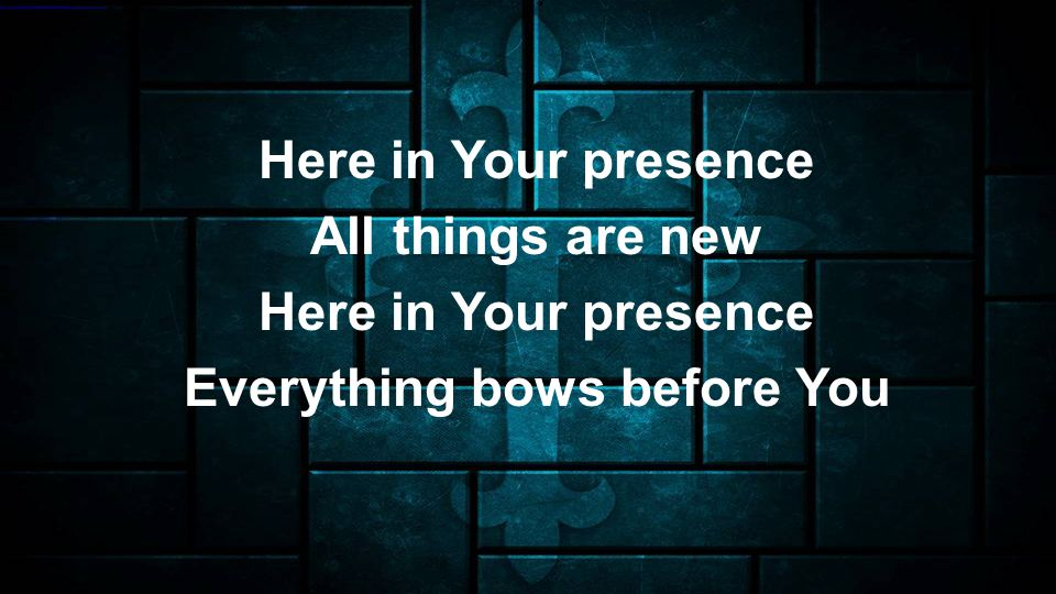 Here in Your presence All things are new Here in Your presence Everything bows before You