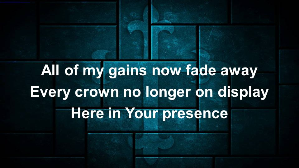 All of my gains now fade away Every crown no longer on display Here in Your presence