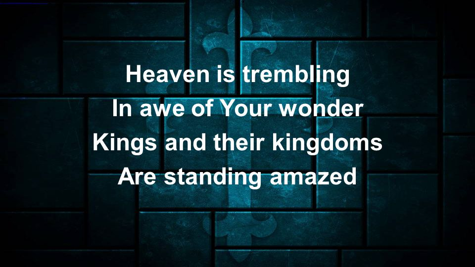 Heaven is trembling In awe of Your wonder Kings and their kingdoms Are standing amazed