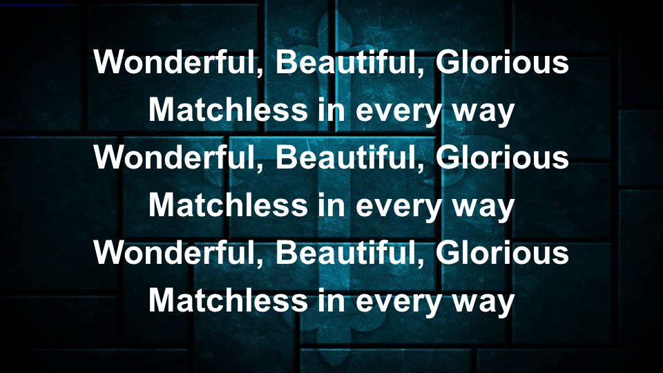 Wonderful, Beautiful, Glorious Matchless in every way Wonderful, Beautiful, Glorious Matchless in every way Wonderful, Beautiful, Glorious Matchless in every way