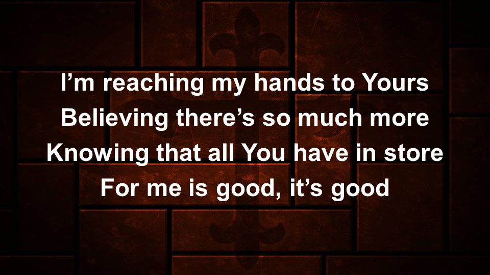 Im reaching my hands to Yours Believing theres so much more Knowing that all You have in store For me is good, its good