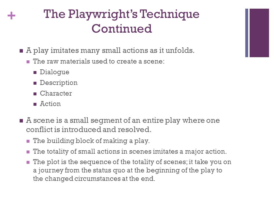 + The Playwrights Technique Continued A play imitates many small actions as it unfolds. The raw materials used to create a scene: Dialogue Description