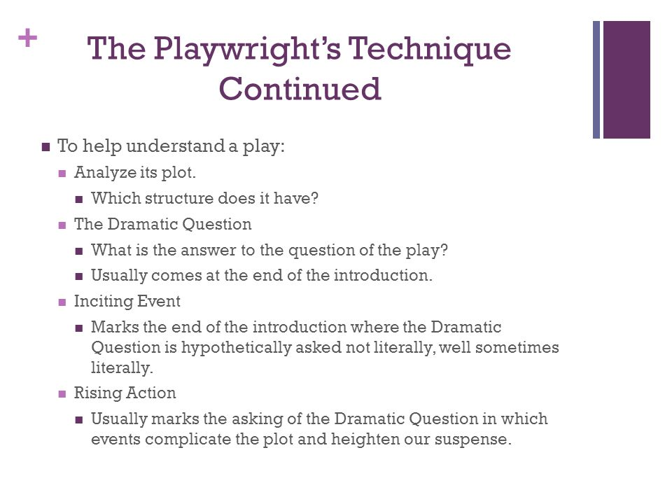 + The Playwrights Technique Continued To help understand a play: Analyze its plot. Which structure does it have? The Dramatic Question What is the ans