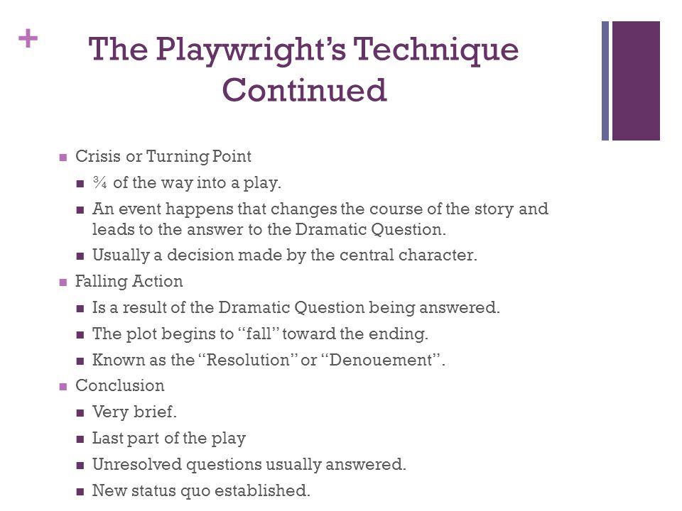 + The Playwrights Technique Continued Crisis or Turning Point ¾ of the way into a play.