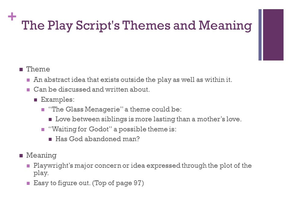 + The Play Script's Themes and Meaning Theme An abstract idea that exists outside the play as well as within it. Can be discussed and written about. E