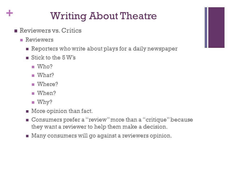 + Writing About Theatre Reviewers vs. Critics Reviewers Reporters who write about plays for a daily newspaper Stick to the 5 Ws Who? What? Where? When