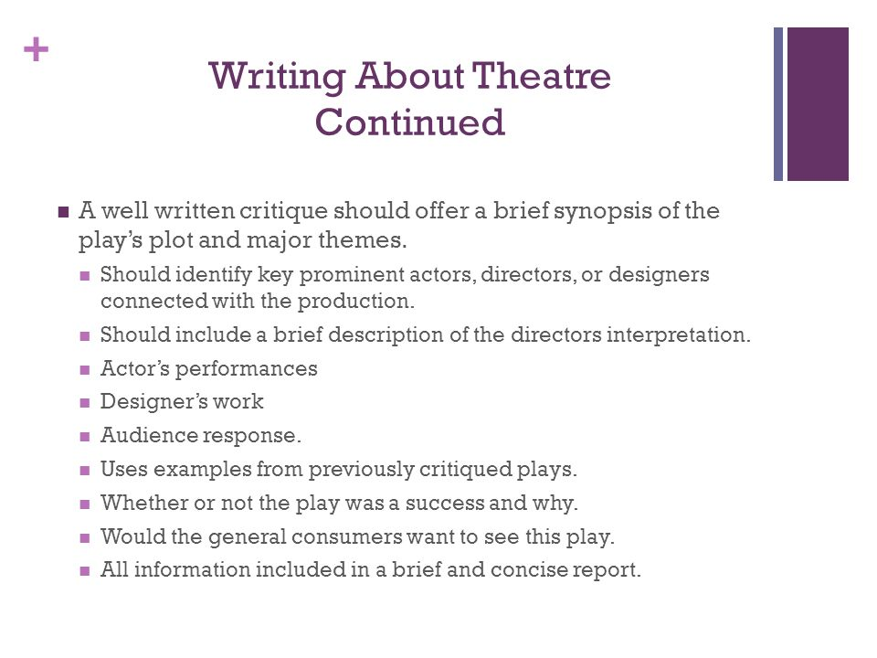 + Writing About Theatre Continued A well written critique should offer a brief synopsis of the plays plot and major themes. Should identify key promin