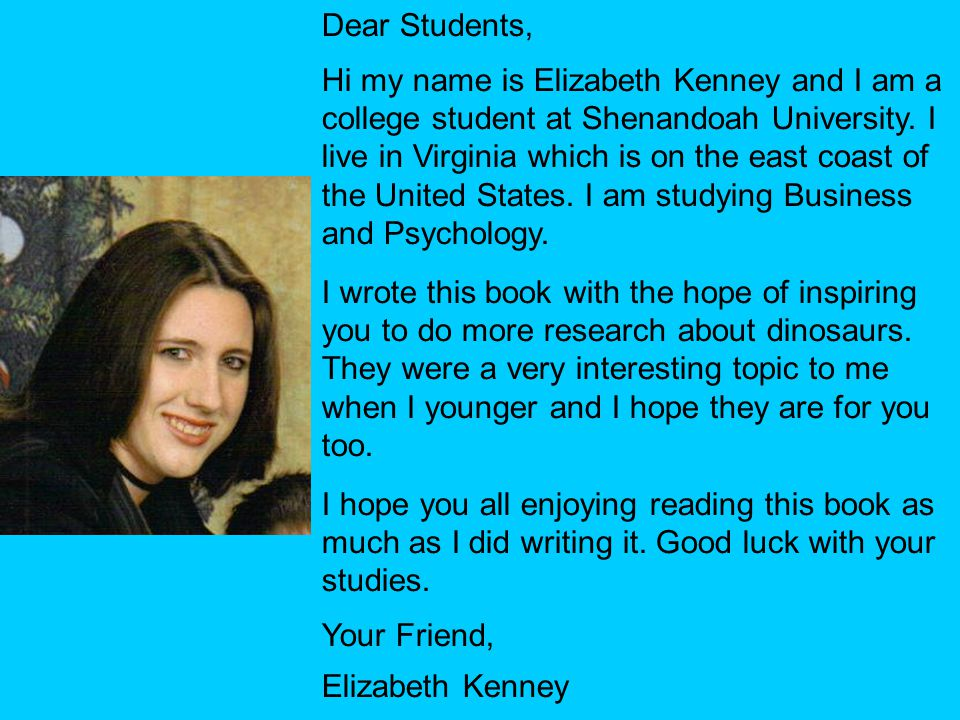 . Dear Students, Hi my name is Elizabeth Kenney and I am a college student at Shenandoah University. I live in Virginia which is on the east coast of