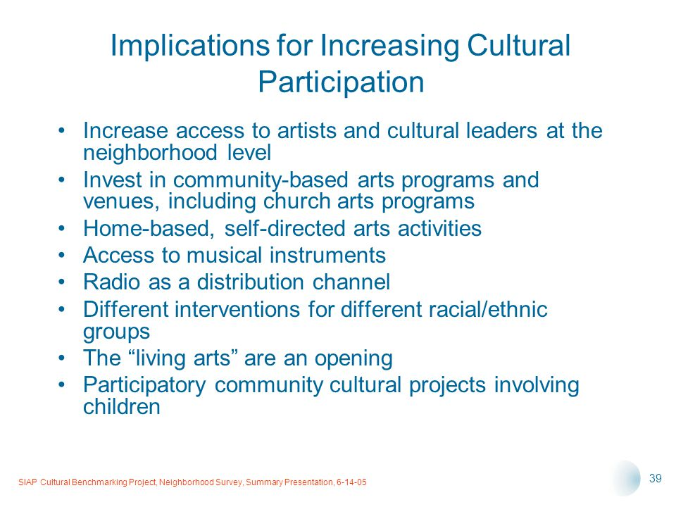 SIAP Cultural Benchmarking Project, Neighborhood Survey, Summary Presentation, 6-14-05 39 Implications for Increasing Cultural Participation Increase access to artists and cultural leaders at the neighborhood level Invest in community-based arts programs and venues, including church arts programs Home-based, self-directed arts activities Access to musical instruments Radio as a distribution channel Different interventions for different racial/ethnic groups The living arts are an opening Participatory community cultural projects involving children