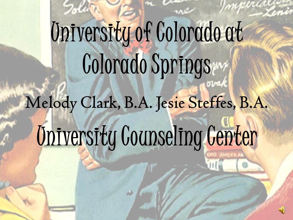 University of Colorado at Colorado Springs Melody Clark, B.A. Jesie Steffes, B.A. University Counseling Center
