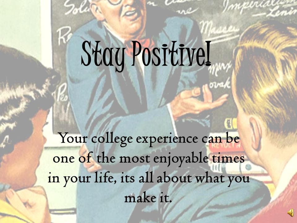 Stay Positive! Your college experience can be one of the most enjoyable times in your life, its all about what you make it.