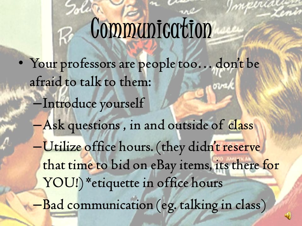 Communication Your professors are people too… dont be afraid to talk to them: – Introduce yourself – Ask questions, in and outside of class – Utilize