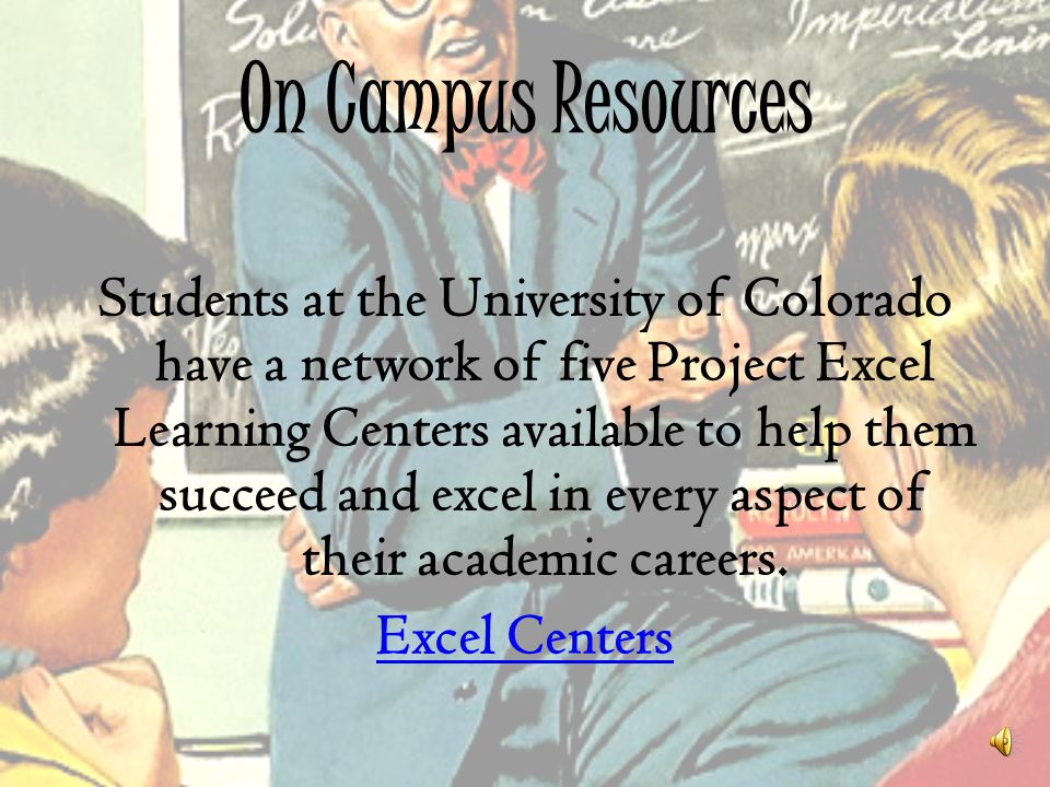 On Campus Resources Students at the University of Colorado have a network of five Project Excel Learning Centers available to help them succeed and ex