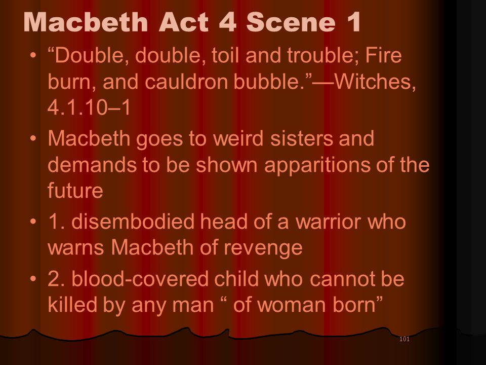 101 Macbeth Act 4 Scene 1 Double, double, toil and trouble; Fire burn, and cauldron bubble.Witches, 4.1.10–1 Macbeth goes to weird sisters and demands