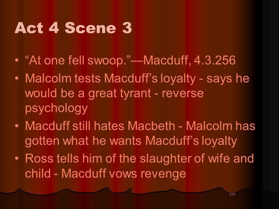 104 Act 4 Scene 3 At one fell swoop.Macduff, 4.3.256 Malcolm tests Macduffs loyalty - says he would be a great tyrant - reverse psychology Macduff sti