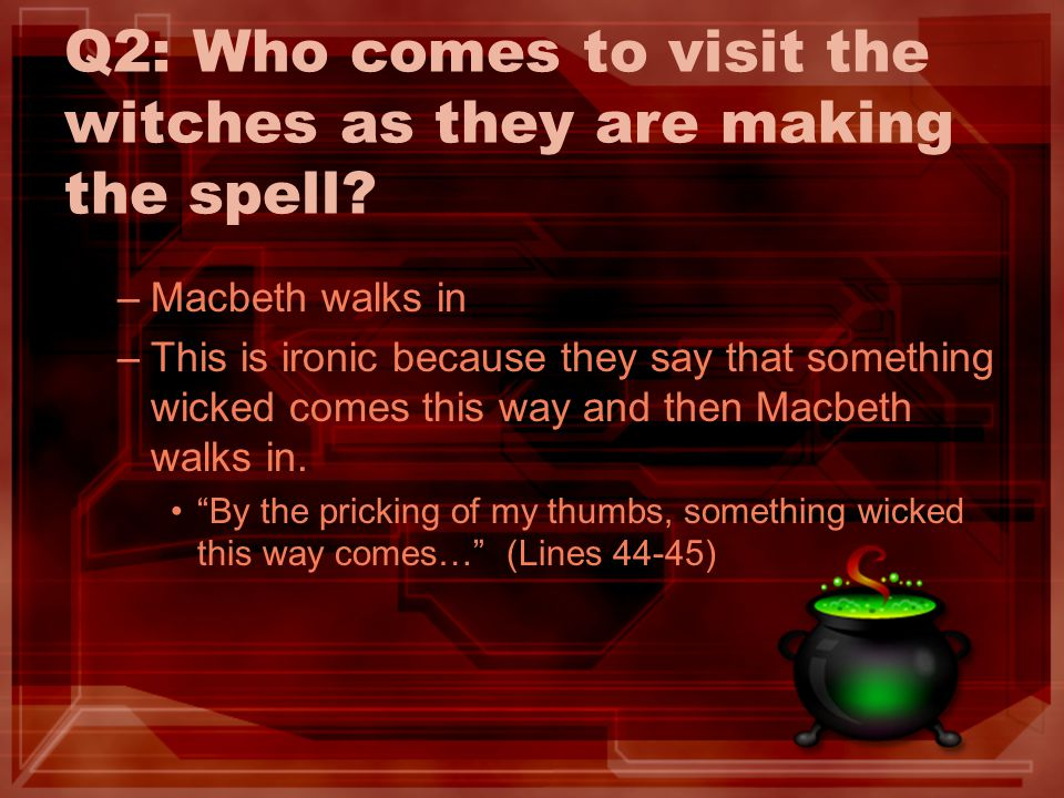 Q2: Who comes to visit the witches as they are making the spell? –Macbeth walks in –This is ironic because they say that something wicked comes this w