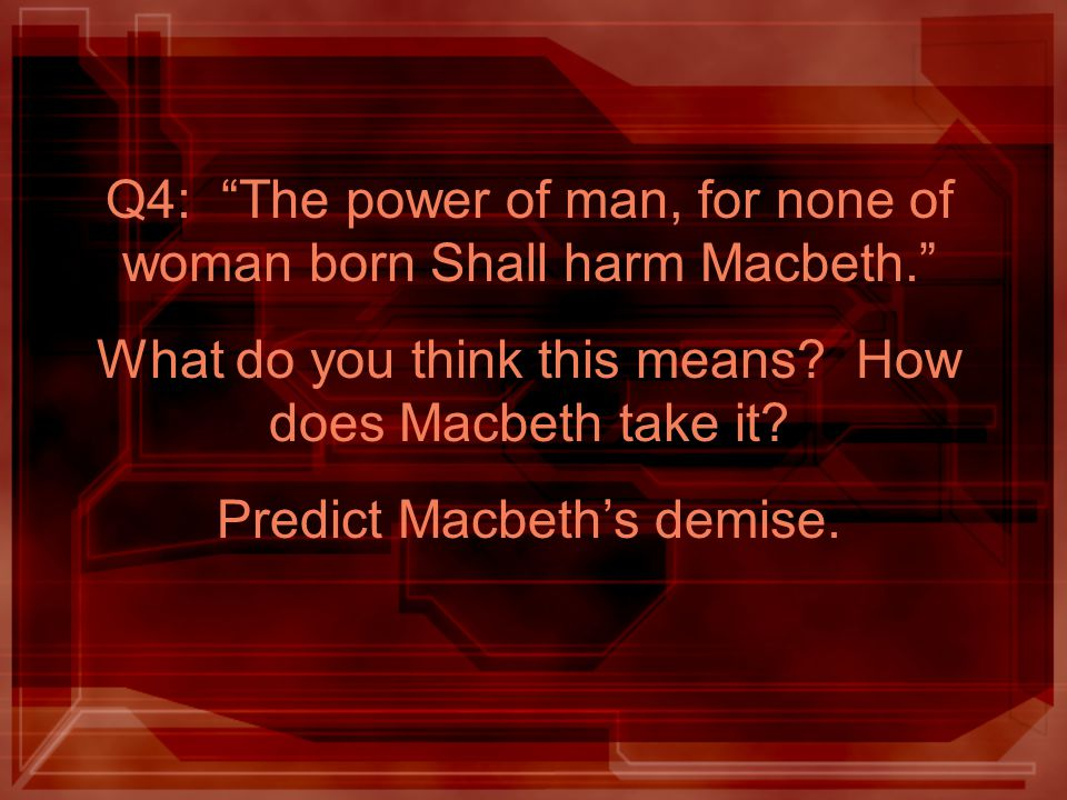 Q4: The power of man, for none of woman born Shall harm Macbeth. What do you think this means? How does Macbeth take it? Predict Macbeths demise.