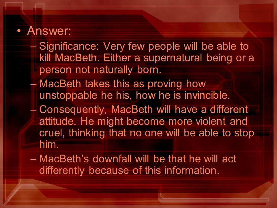 Answer: –Significance: Very few people will be able to kill MacBeth. Either a supernatural being or a person not naturally born. –MacBeth takes this a