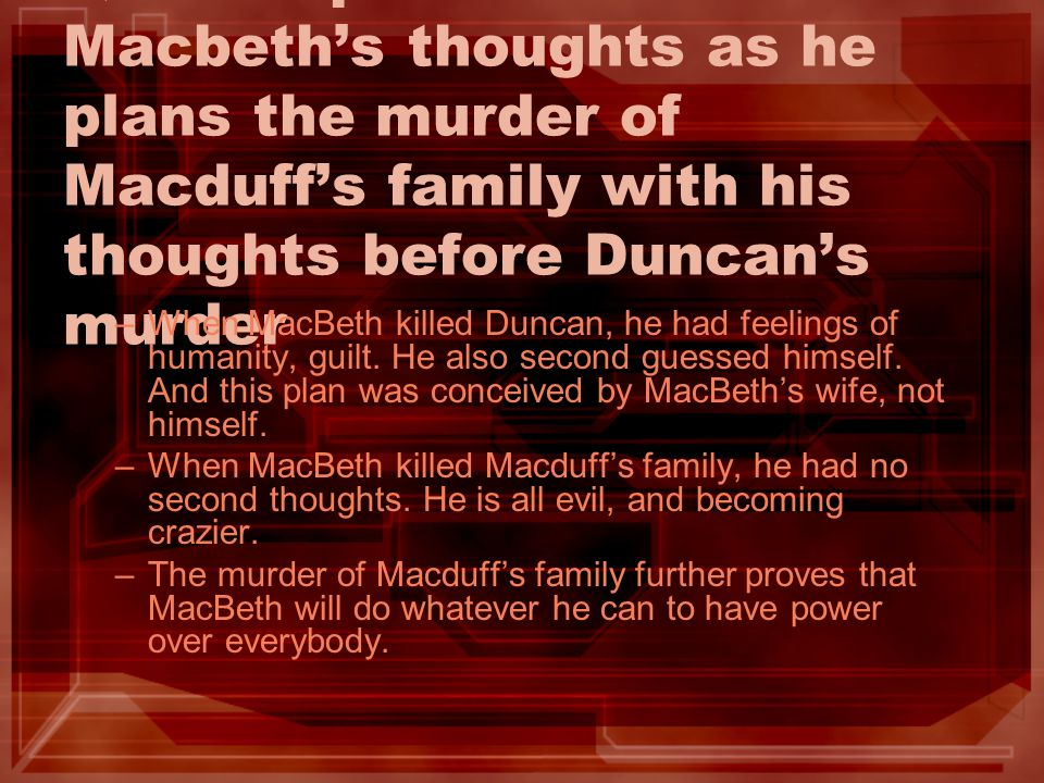 Q9: Compare/Contrast Macbeths thoughts as he plans the murder of Macduffs family with his thoughts before Duncans murder –When MacBeth killed Duncan,