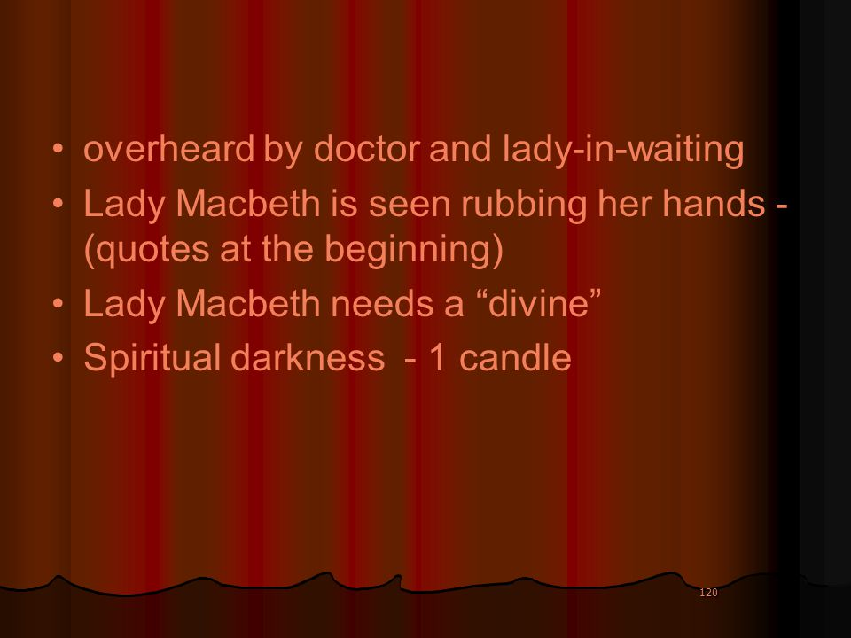 120 overheard by doctor and lady-in-waiting Lady Macbeth is seen rubbing her hands - (quotes at the beginning) Lady Macbeth needs a divine Spiritual d