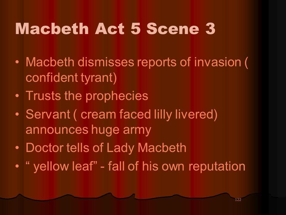 122 Macbeth Act 5 Scene 3 Macbeth dismisses reports of invasion ( confident tyrant) Trusts the prophecies Servant ( cream faced lilly livered) announc