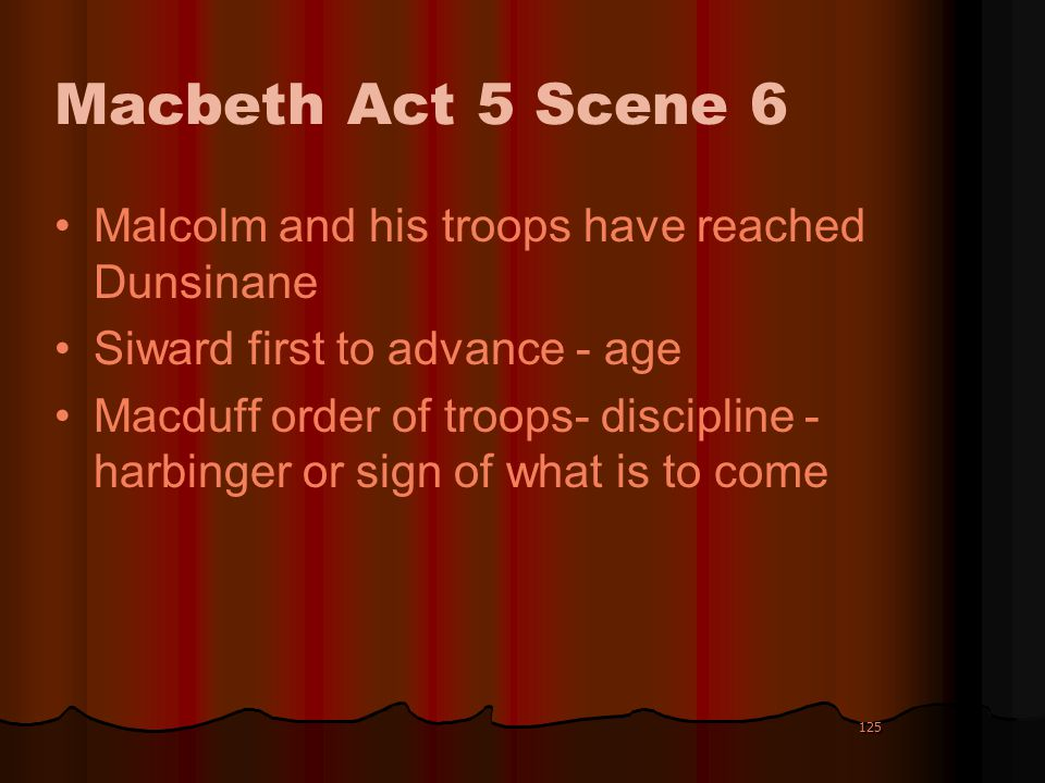 125 Macbeth Act 5 Scene 6 Malcolm and his troops have reached Dunsinane Siward first to advance - age Macduff order of troops- discipline - harbinger