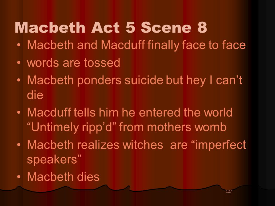 127 Macbeth Act 5 Scene 8 Macbeth and Macduff finally face to face words are tossed Macbeth ponders suicide but hey I cant die Macduff tells him he en