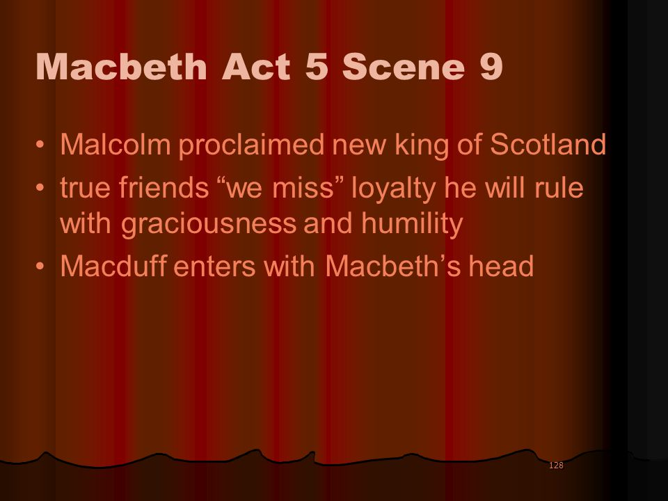 128 Macbeth Act 5 Scene 9 Malcolm proclaimed new king of Scotland true friends we miss loyalty he will rule with graciousness and humility Macduff ent