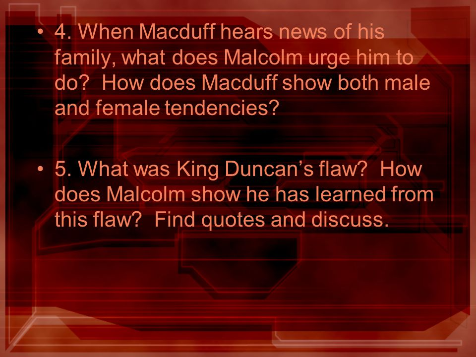 4. When Macduff hears news of his family, what does Malcolm urge him to do? How does Macduff show both male and female tendencies? 5. What was King Du