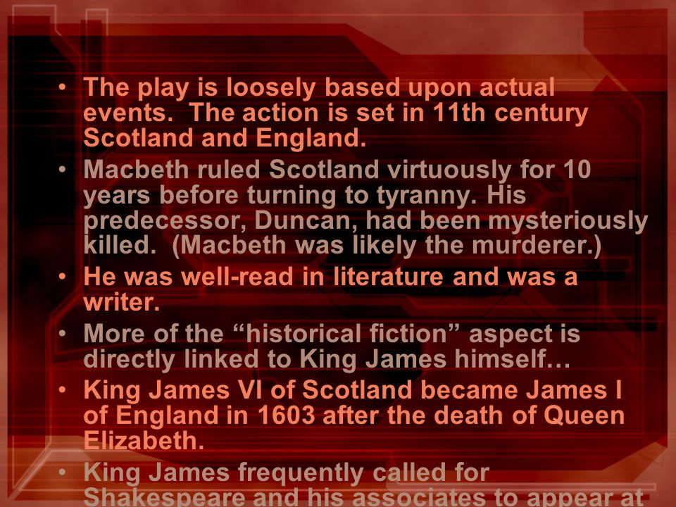 The play is loosely based upon actual events. The action is set in 11th century Scotland and England. Macbeth ruled Scotland virtuously for 10 years b