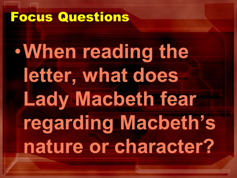 Focus Questions When reading the letter, what does Lady Macbeth fear regarding Macbeths nature or character?