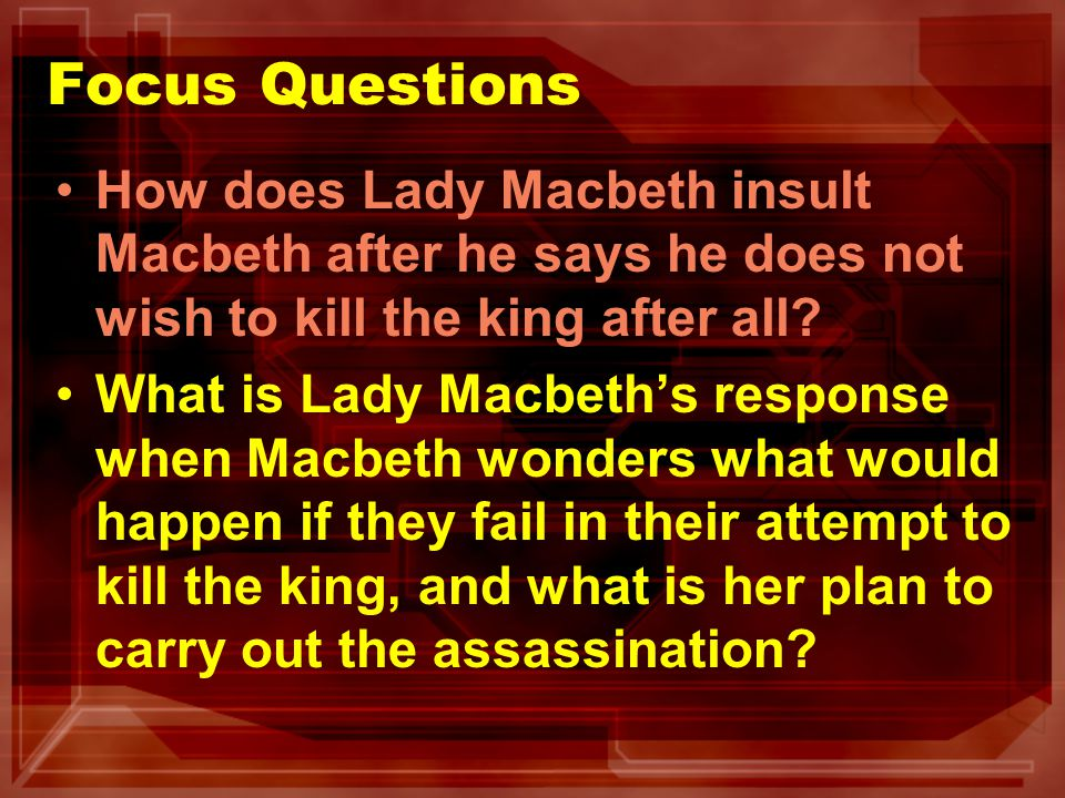 Focus Questions How does Lady Macbeth insult Macbeth after he says he does not wish to kill the king after all? What is Lady Macbeths response when Ma