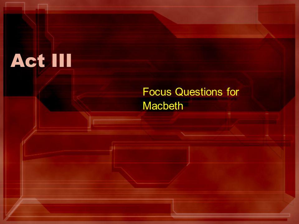Act III Focus Questions for Macbeth