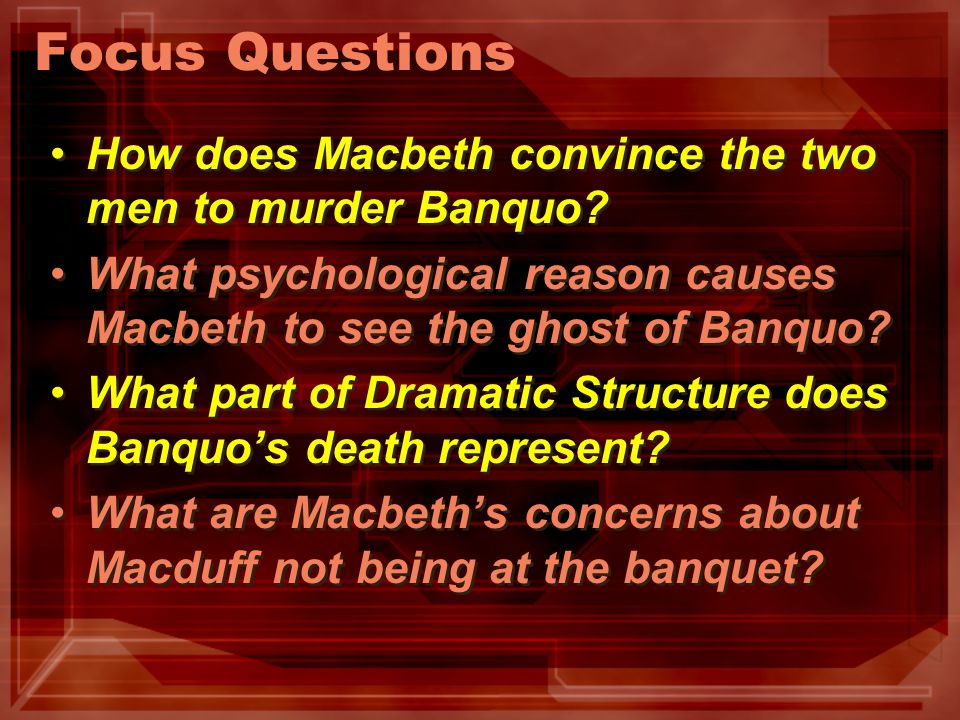 Focus Questions How does Macbeth convince the two men to murder Banquo? What psychological reason causes Macbeth to see the ghost of Banquo? What part