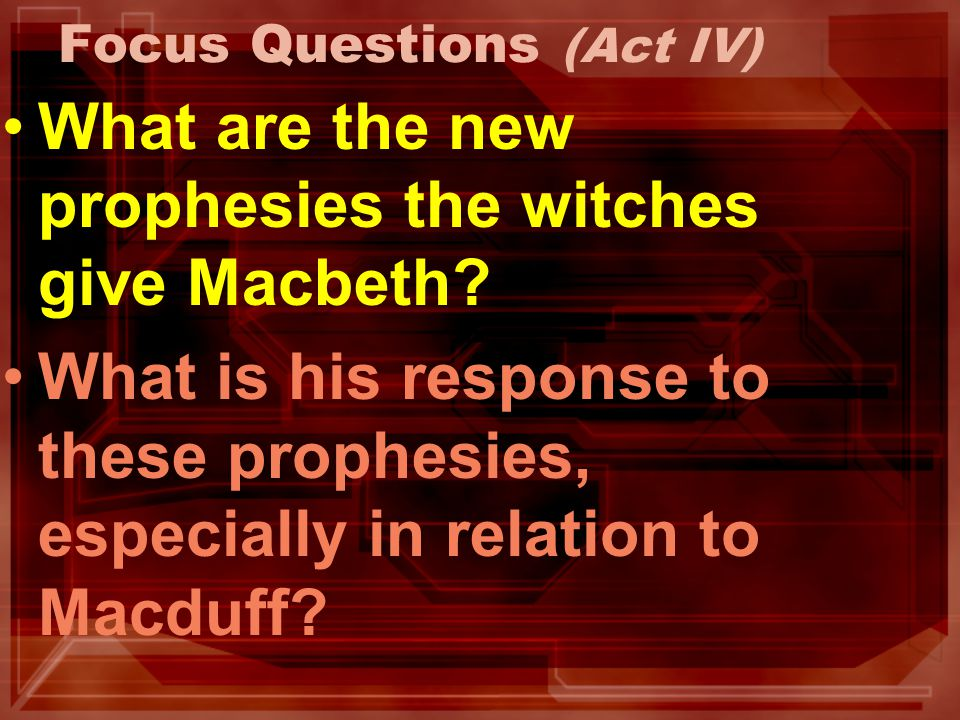 Focus Questions (Act IV) What are the new prophesies the witches give Macbeth? What is his response to these prophesies, especially in relation to Mac