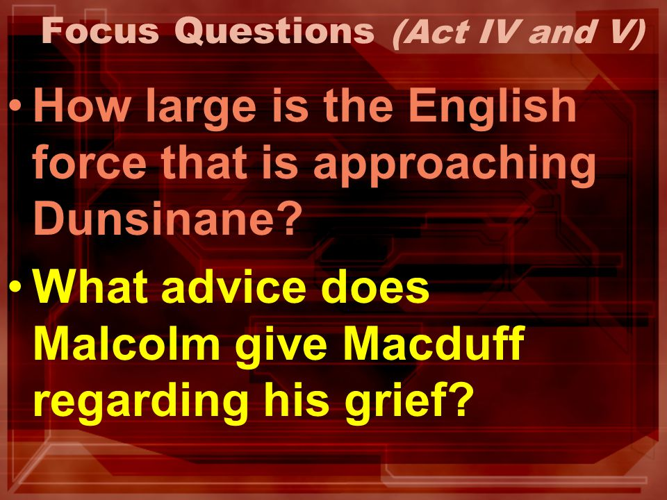 Focus Questions (Act IV and V) How large is the English force that is approaching Dunsinane? What advice does Malcolm give Macduff regarding his grief