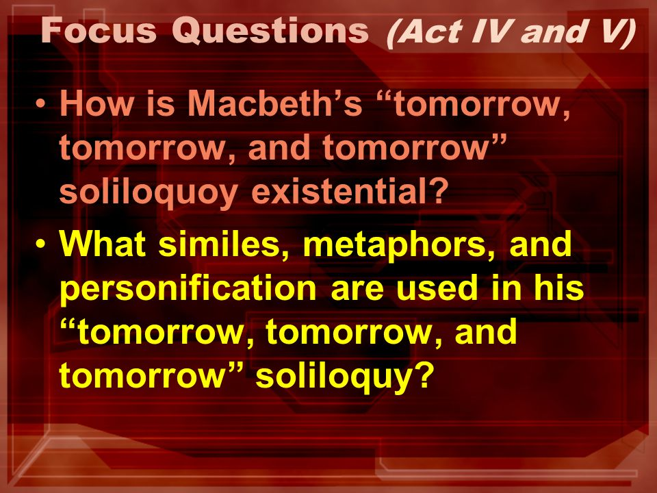 Focus Questions (Act IV and V) How is Macbeths tomorrow, tomorrow, and tomorrow soliloquoy existential? What similes, metaphors, and personification a