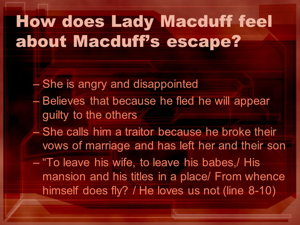 How does Lady Macduff feel about Macduffs escape? –S–She is angry and disappointed –B–Believes that because he fled he will appear guilty to the other