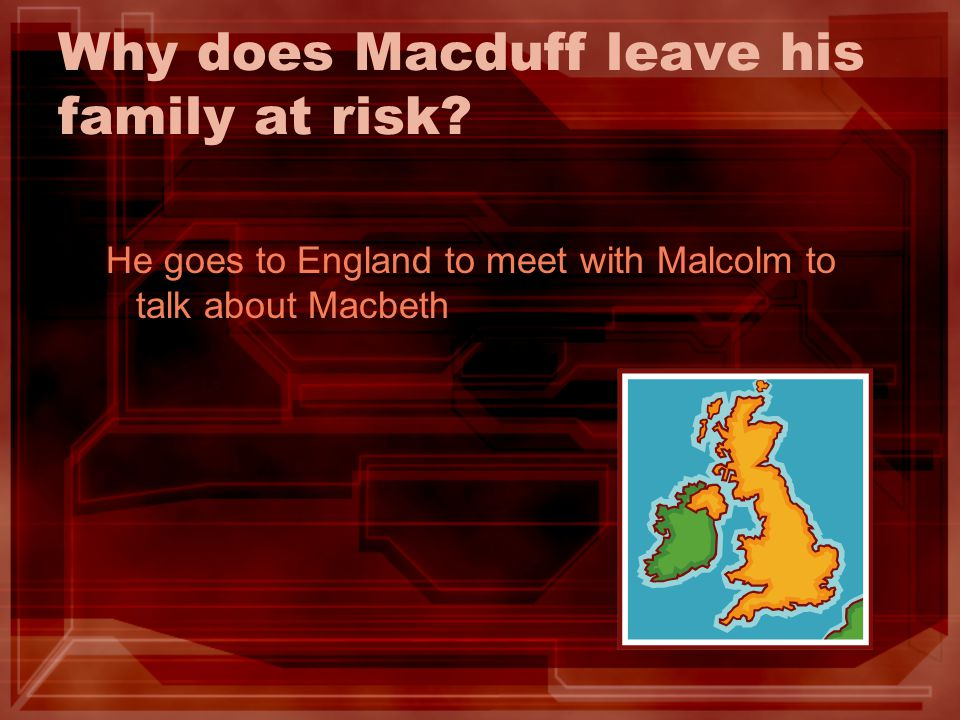 Why does Macduff leave his family at risk? He goes to England to meet with Malcolm to talk about Macbeth