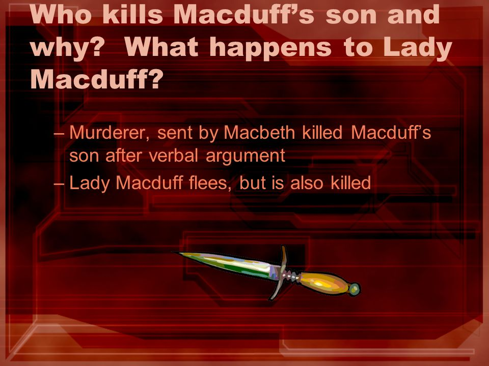 Who kills Macduffs son and why? What happens to Lady Macduff? –M–Murderer, sent by Macbeth killed Macduffs son after verbal argument –L–Lady Macduff f