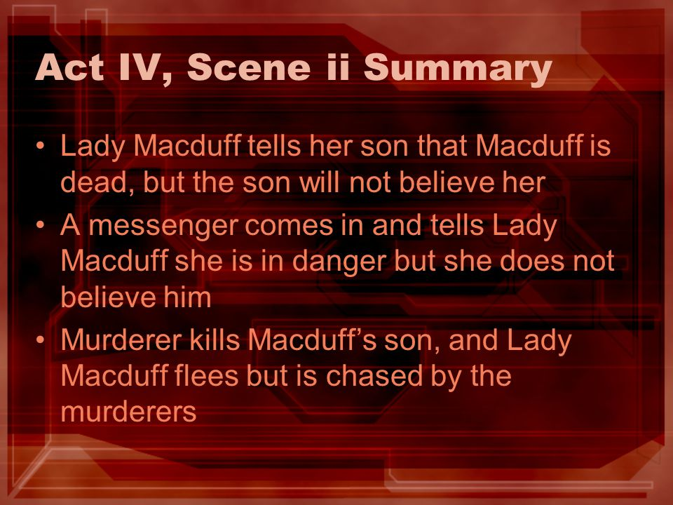 Act IV, Scene ii Summary Lady Macduff tells her son that Macduff is dead, but the son will not believe her A messenger comes in and tells Lady Macduff